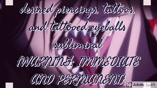 desired piercings, tattoos, and tattooed eyeballs subliminal  {WARNING: IMMEDIATE AND PERMANENT}