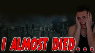 I ALMOST DIED!