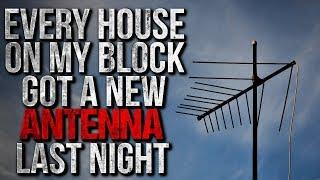 """Every House on my Block got a New Antenna Last Night"" Creepypasta"