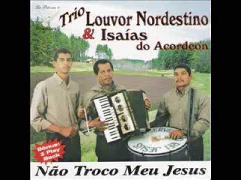 Trio Louvor Nordestino-Não troco meu Jesus- Cd Completo