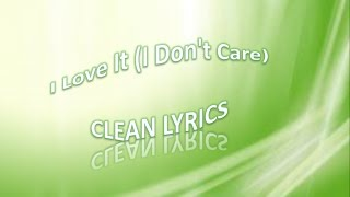 I Love It I Don't Care) clean lyrics