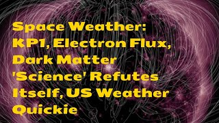 Space Weather: KP1, Electron Flux, Dark Matter 'Science' Refutes Itself, US Weather Quickie