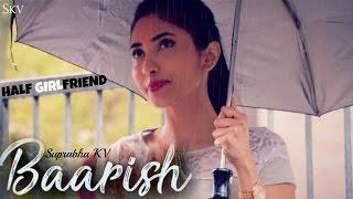 download lagu Baarish - Half Girlfriend  Female Cover By Suprabha gratis