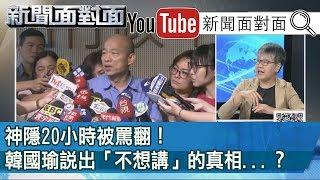 精彩片段》神隱20小時被罵翻!韓國瑜說出「不想講」的真相...?【新聞面對面】