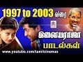 1997 to 2003 Ilaiyaraja Super Hit Songs | 1997 to 2003 ஆண்டு இசைஞானி இசையமைத்த சூப்பர் ஹிட் பாடல்கள்