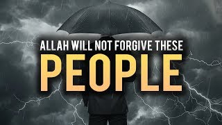 ALLAH WILL NEVER FORGIVE THESE PEOPLE