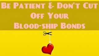 Be Patient & Don't Cut Off Your Blood-ship Bonds? Must Watch ? The Daily Reminder