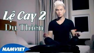 Lệ Cay 2 - Du Thiên - MUSIC VIDEO HD OFFICIAL