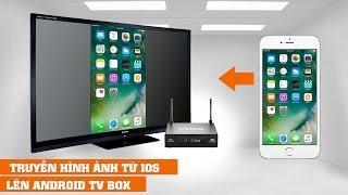 Hướng dẫn truyền hình ảnh trực tiếp từ iPhone/iPad lên Android TV BOX