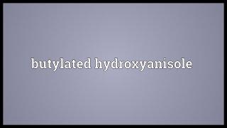 Butylated hydroxyanisole Meaning