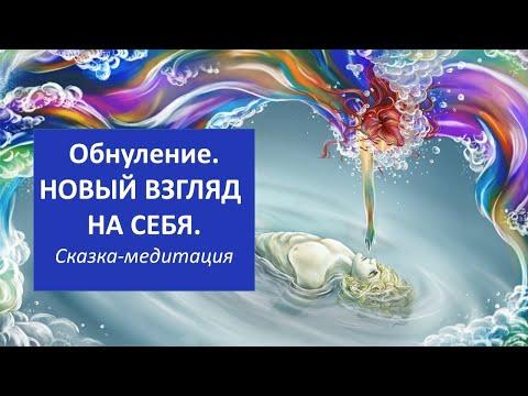 Сказка - медитация ОБНУЛЕНИЕ. НОВЫЙ ВЗГЛЯД НА СЕБЯ