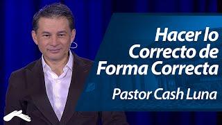 Pastor Cash Luna - Hacer lo Correcto de la Forma Correcta