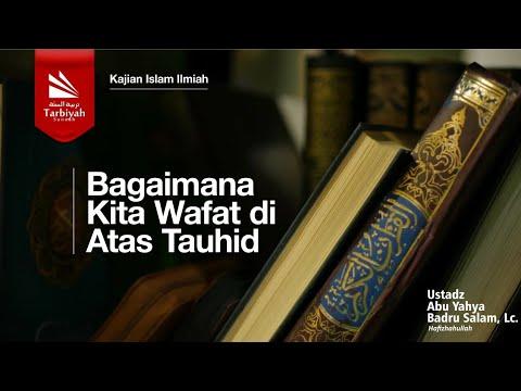 Bagaimana Kita Wafat Di Atas Tauhid | Ustadz Abu Yahya Badru Salam, Lc