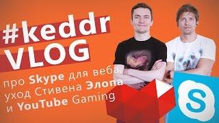 Skype для веба, YouTube Gaming и уход Стивена Элопа - KeddrVLOG 2.0 (E14)