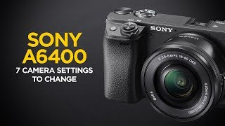 Top 7 Camera Settings to Change on the Sony a6400