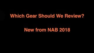 Which Gear Should We Review - NAB 2018