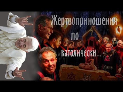 Жертвоприношения с участием Папы Римского и прочих элитарных заднеприводных сатанистов.