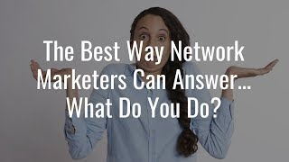 Network Marketing Questions | Answering What Do You Do?