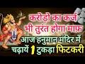 11 दिसंबर करोड़ो का कर्ज भी तुरंत होगा माफ़ आज हनुमान मंदिर में बस रख दे फिटकरी का 1 टुकड़ा Fitkari Ke
