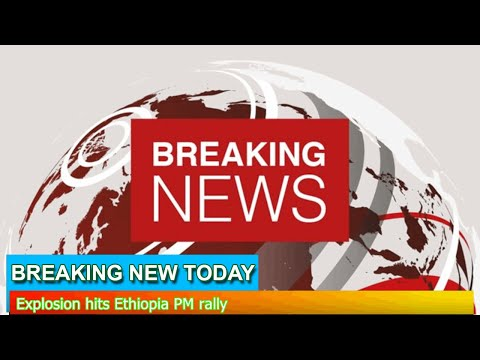 Breaking News - Explosion hits Ethiopia PM rally