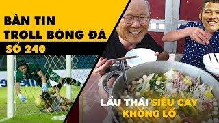 Bản tin Troll Bóng Đá số 240: ĐT Việt Nam nấu lẩu thái siêu cay khổng lồ ngay trên đất Thái