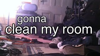 gonna clean my room
