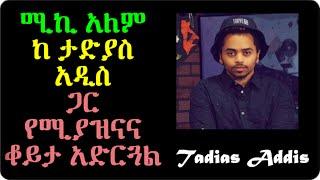ሚኪ አለም ከ ታድያስ  አዲስ  ጋር  የሚያዝናና ቆይታ አድርጓል Tadias Addis