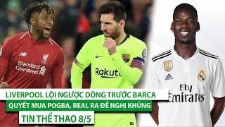 TIN THỂ THAO 8/5 | Liverpool ngược dòng không tưởng trước Barca, Real ra đề nghị khủng cho Pogba