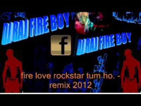 fire love rockstar tum ho..Dj Raj Fireboy remix 2012