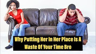 Why Putting Her In Her Place Is A Waste Of Your Time Bro