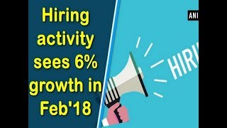 Hiring activity sees 6% growth in Feb'18 - Business News
