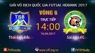 TRỰC TIẾP | THÁI SƠN BẮC vs SÀI GÒN FC | VÒNG 6 - VCK GIẢI VĐQG FUTSAL HD BANK 2017