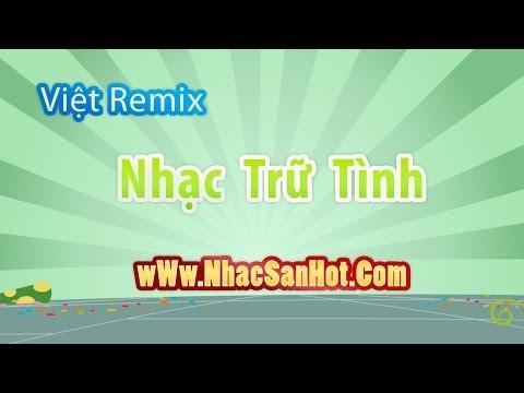 việt remix nhạc trữ tình lên ngôi - [nhacsanhot.com]