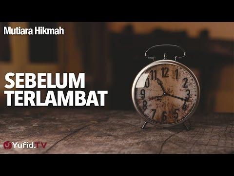 Mutiara Hikmah: Sebelum Terlambat - Ustadz Abuz Zubair, Lc.