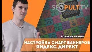 Что такое смарт баннеры Яндекс Директ? Настройка смарт баннеров Яндекс Директ. Роман Любимцев