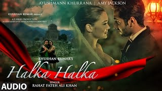 HALKA HALKA Full Audio Song   Rahat Fateh Ali Khan Feat. Ayushmann Khurrana & Amy Jackson   T-Series
