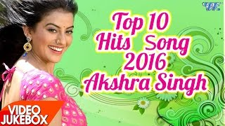 Akshara Singh - HITS TOP 10 SONGS 2016 - Video JukeBOX - Bhojpuri Hot Songs 2017 new