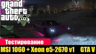 Test MSI 1060 + Xeon e5-2670 v1 in GTA V (GTA 5) 1080p FHD