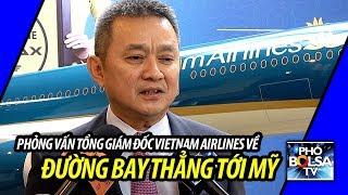 Phỏng vấn Tổng Giám Đốc Vietnam Airlines về đường bay thẳng tới Mỹ