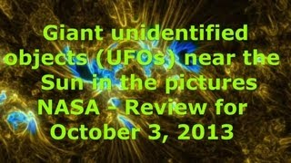 Giant unidentified objects (UFOs) near the Sun in the pictures NASA - Review for October 3, 2013