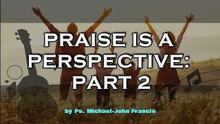 Praise is a Perspective: Part 2 by Ps. Michael-John Francis
