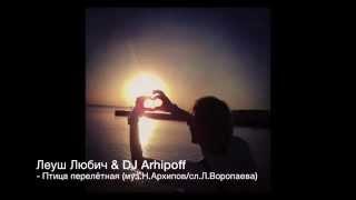 Птица перелётная – Леуш Любич & DJ Arhipoff