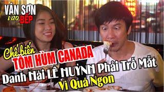 VÂN SƠN vào bếp làm TÔM HÙM CANADA khiến danh hài Lê Huỳnh phải trố mắt vì quá ngon