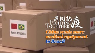 Fighting Together: China sends more medical equipment to Brazil