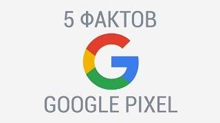 5 фактов о Google Pixel, которых вы могли не знать.