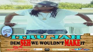 Itru Jah - Dem Seh We Would'nt Make It - March 2017