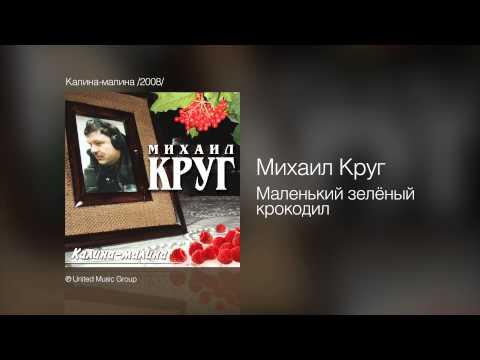 Михаил Круг - Маленький зелёный крокодил - Калина-малина /2008/