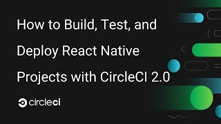 How to Build, Test, and Deploy React Native Projects on CircleCI