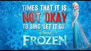 The Worst Times To Sing 'Let It Go'