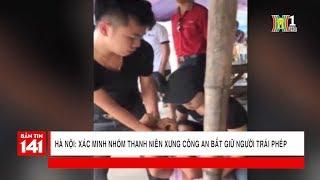 BẢN TIN 141 | 23.05.2018 | Hà Nội xác minh nhóm thanh niên xư công an bắt giữ người trái phép